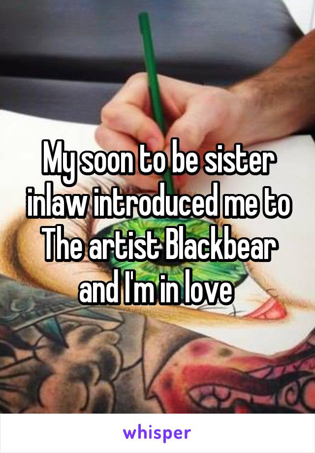 My soon to be sister inlaw introduced me to The artist Blackbear and I'm in love