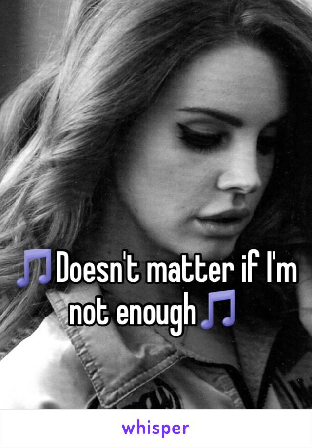 🎵Doesn't matter if I'm not enough🎵
