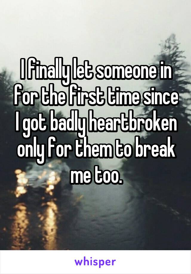 I finally let someone in for the first time since I got badly heartbroken only for them to break me too.