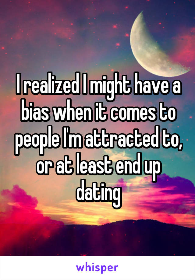 I realized I might have a bias when it comes to people I'm attracted to, or at least end up dating