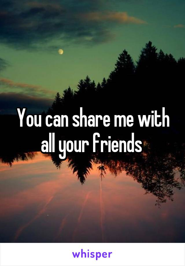 You can share me with all your friends