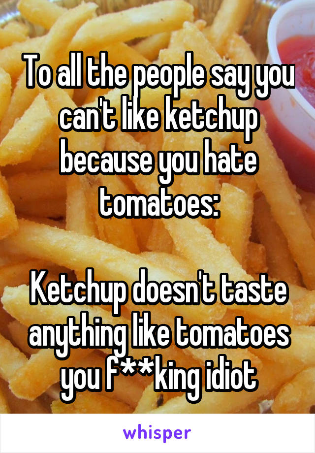 To all the people say you can't like ketchup because you hate tomatoes:  Ketchup doesn't taste anything like tomatoes you f**king idiot