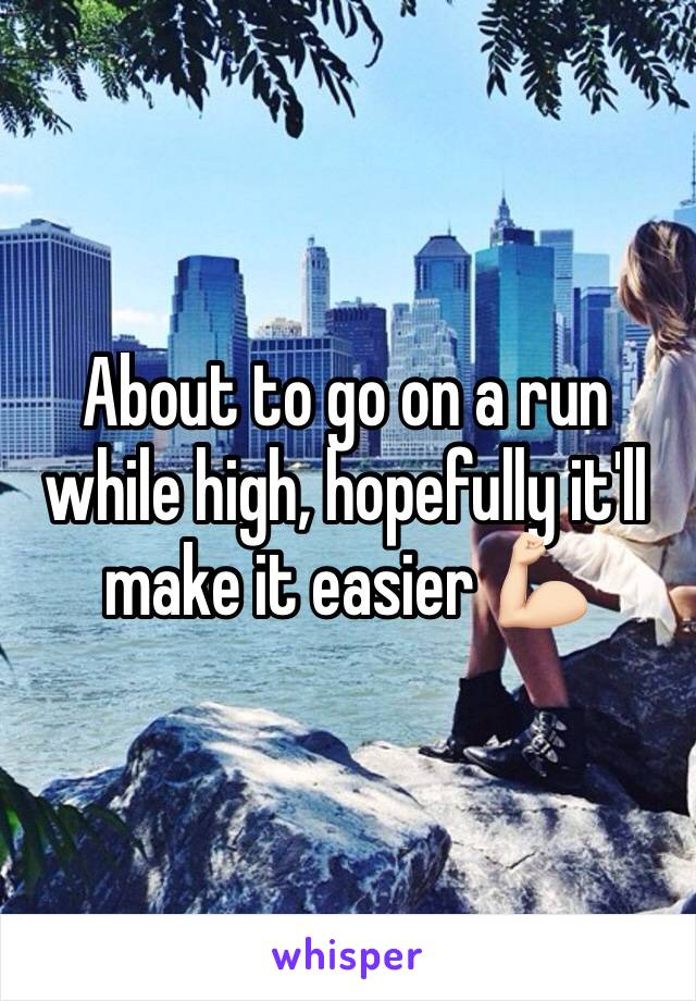 About to go on a run while high, hopefully it'll make it easier 💪🏻