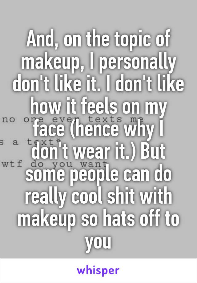 And, on the topic of makeup, I personally don't like it. I don't like how it feels on my face (hence why I don't wear it.) But some people can do really cool shit with makeup so hats off to you