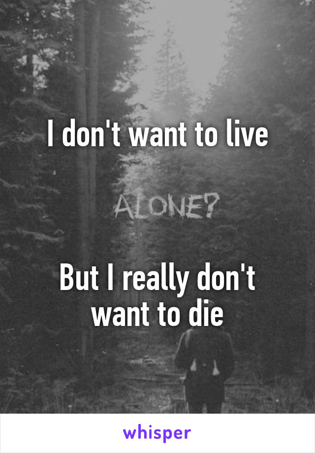 I don't want to live    But I really don't want to die