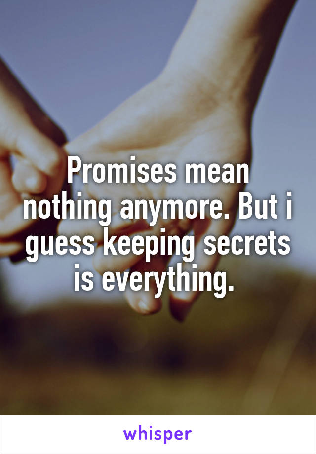 Promises mean nothing anymore. But i guess keeping secrets is everything.