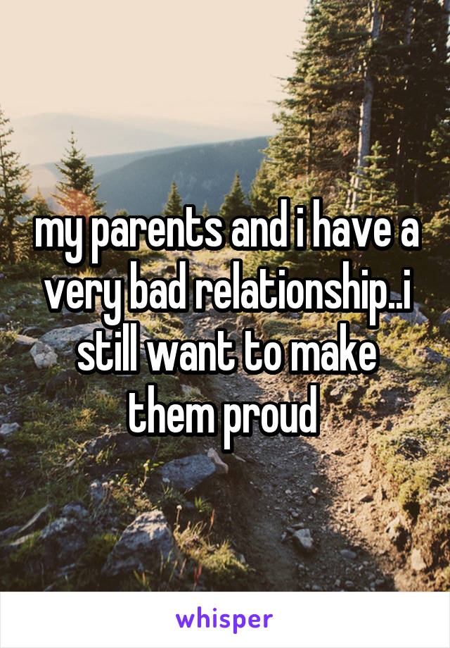 my parents and i have a very bad relationship..i still want to make them proud