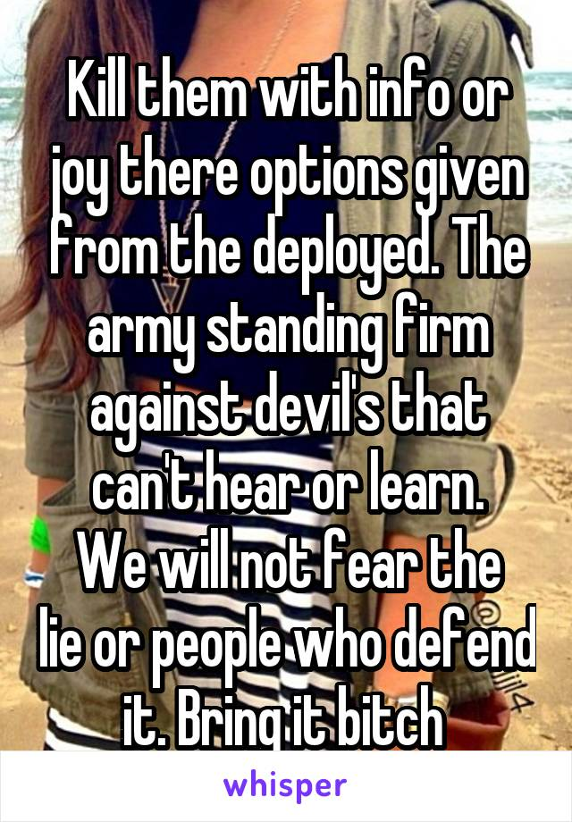 Kill them with info or joy there options given from the deployed. The army standing firm against devil's that can't hear or learn. We will not fear the lie or people who defend it. Bring it bitch