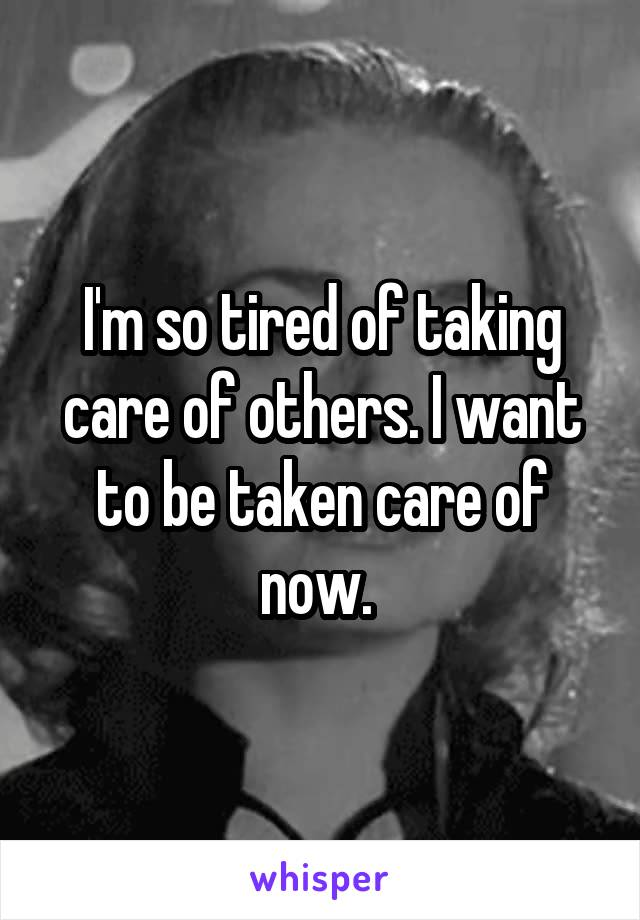 I'm so tired of taking care of others. I want to be taken care of now.