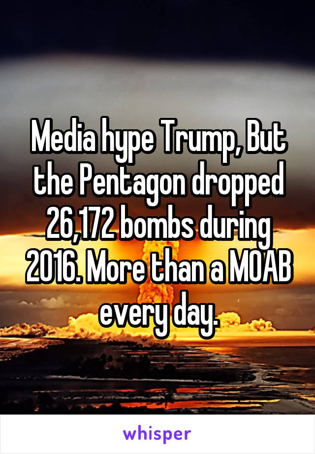 Media hype Trump, But the Pentagon dropped 26,172 bombs during 2016. More than a MOAB every day.