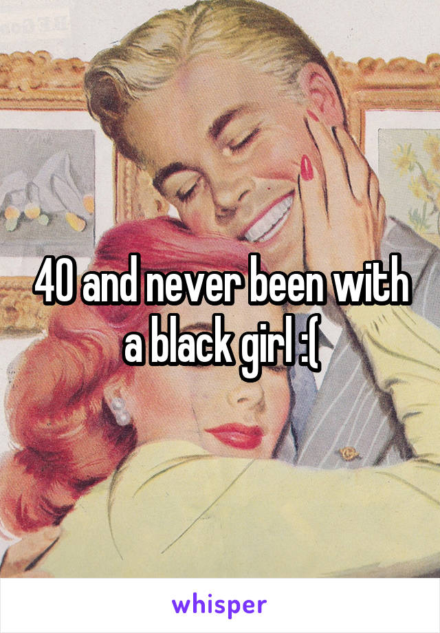 40 and never been with a black girl :(