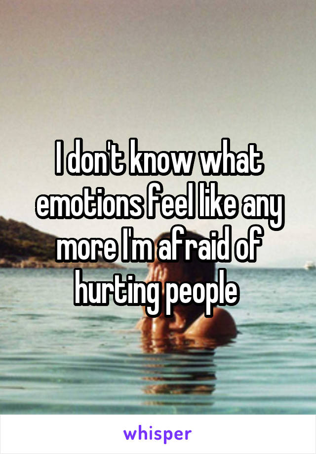 I don't know what emotions feel like any more I'm afraid of hurting people