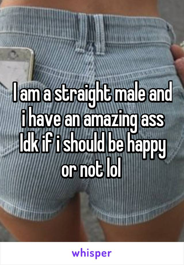 I am a straight male and i have an amazing ass Idk if i should be happy or not lol