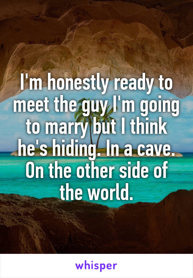 I'm honestly ready to meet the guy I'm going to marry but I think he's hiding. In a cave. On the other side of the world.