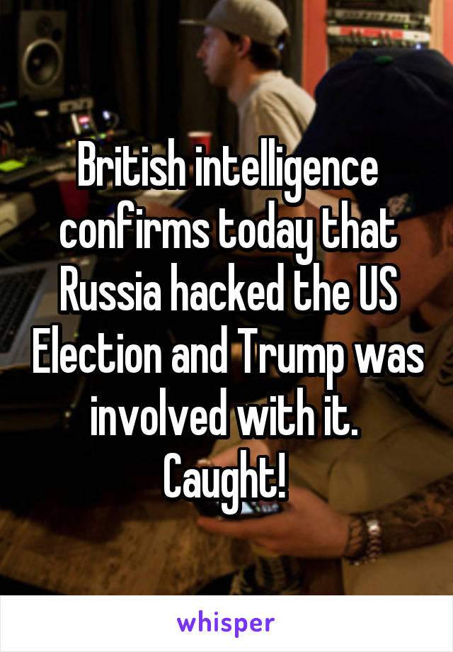 British intelligence confirms today that Russia hacked the US Election and Trump was involved with it.  Caught!