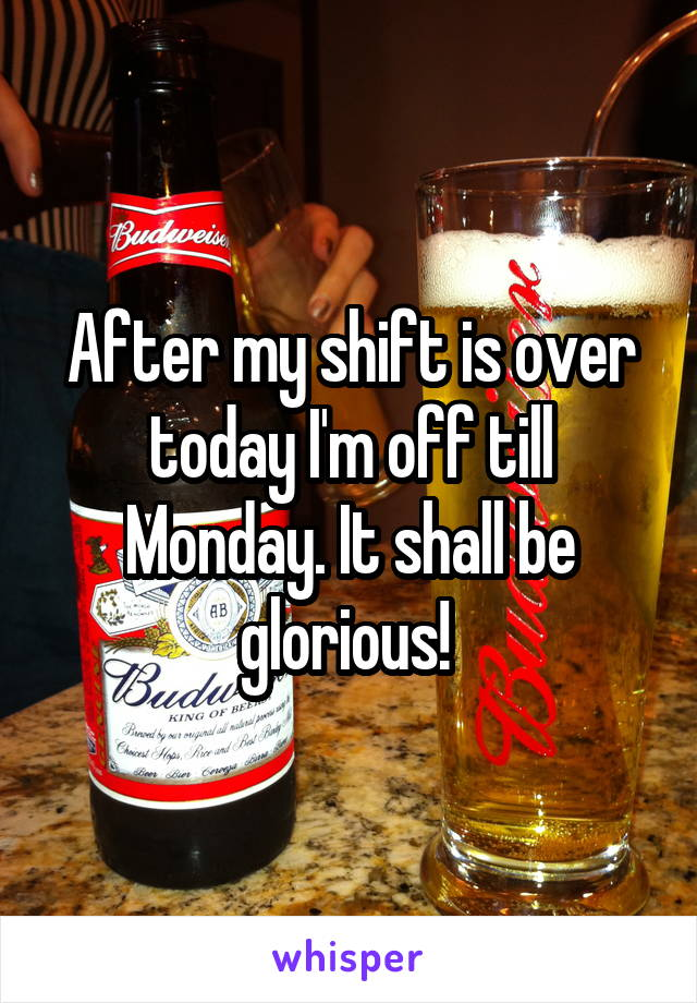After my shift is over today I'm off till Monday. It shall be glorious!