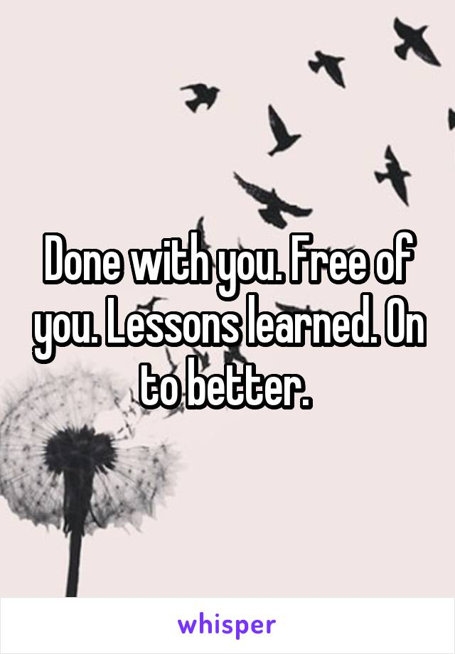 Done with you. Free of you. Lessons learned. On to better.
