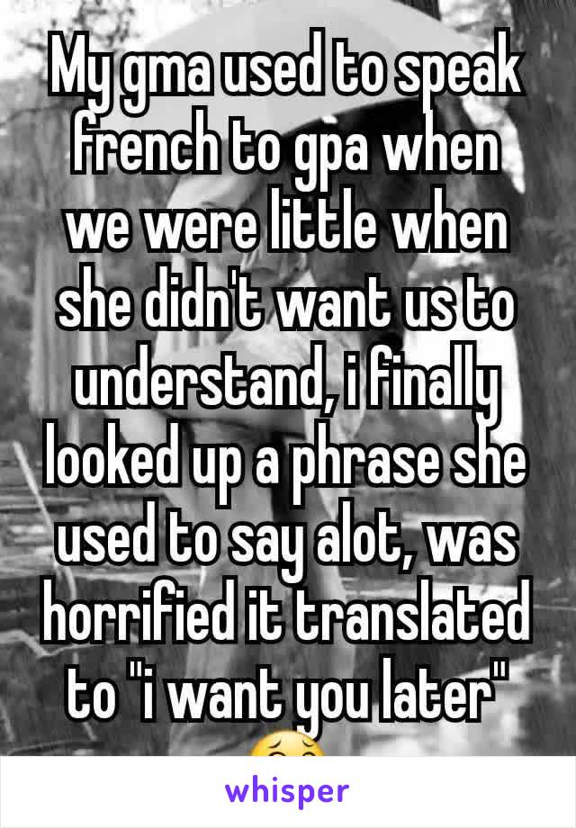 "My gma used to speak french to gpa when we were little when she didn't want us to understand, i finally looked up a phrase she used to say alot, was horrified it translated to ""i want you later"" 😂"
