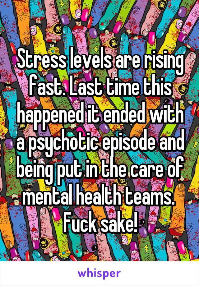 Stress levels are rising fast. Last time this happened it ended with a psychotic episode and being put in the care of mental health teams.  Fuck sake!