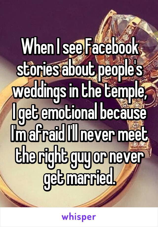 When I see Facebook stories about people's weddings in the temple, I get emotional because I'm afraid I'll never meet the right guy or never get married.