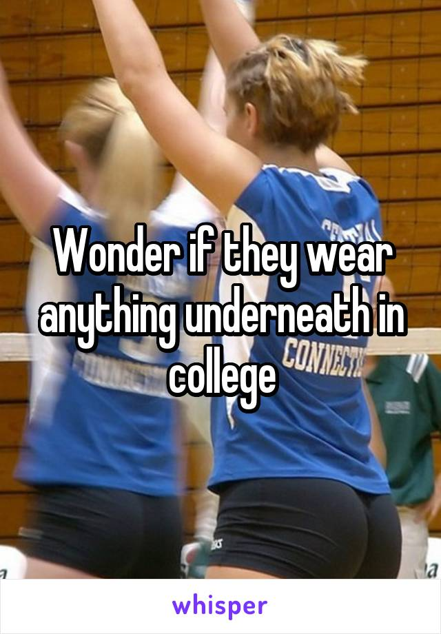 Wonder if they wear anything underneath in college