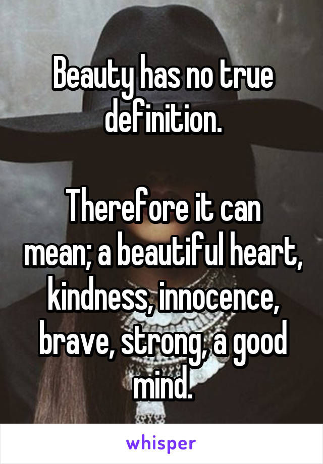 Beauty has no true definition.  Therefore it can mean; a beautiful heart, kindness, innocence, brave, strong, a good mind.