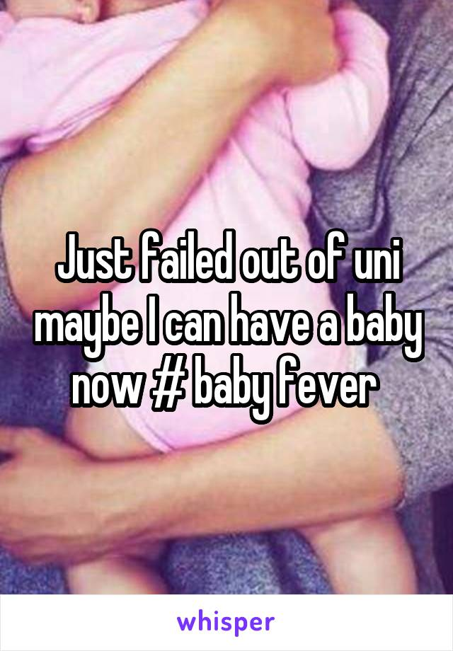 Just failed out of uni maybe I can have a baby now # baby fever