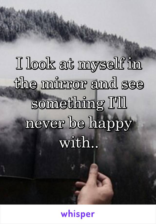 I look at myself in the mirror and see something I'll never be happy with..