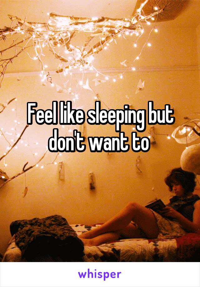 Feel like sleeping but don't want to