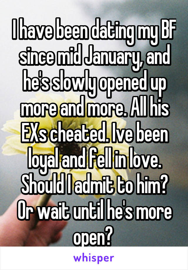 I have been dating my BF since mid January, and he's slowly opened up more and more. All his EXs cheated. Ive been loyal and fell in love. Should I admit to him? Or wait until he's more open?