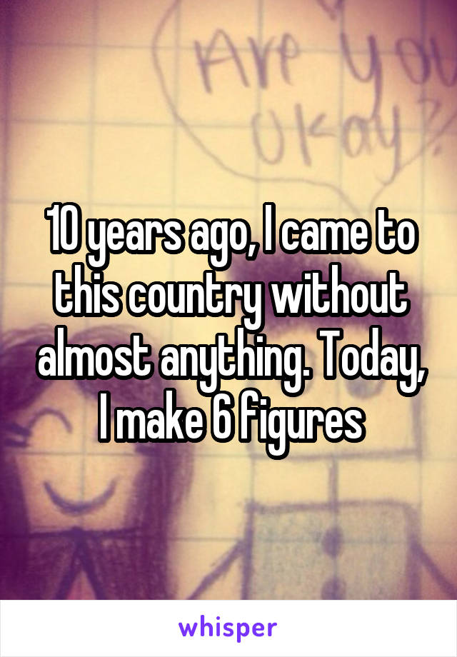 10 years ago, I came to this country without almost anything. Today, I make 6 figures