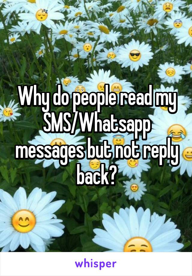 Why do people read my SMS/Whatsapp messages but not reply back?