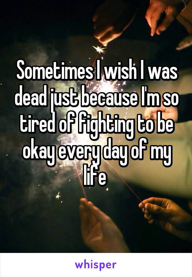 Sometimes I wish I was dead just because I'm so tired of fighting to be okay every day of my life