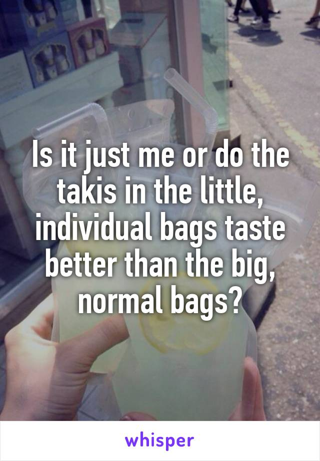 Is it just me or do the takis in the little, individual bags taste better than the big, normal bags?