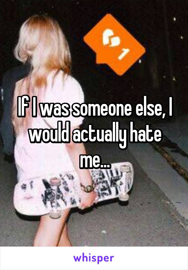 If I was someone else, I would actually hate me...