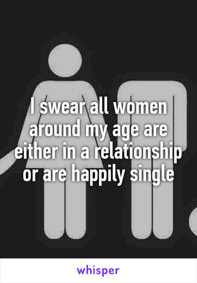I swear all women around my age are either in a relationship or are happily single