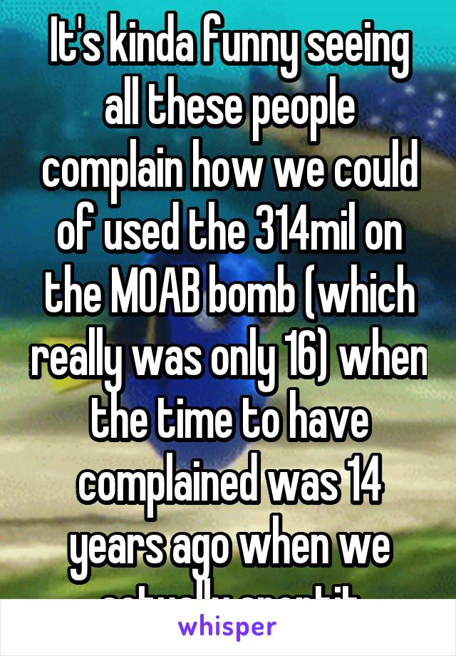It's kinda funny seeing all these people complain how we could of used the 314mil on the MOAB bomb (which really was only 16) when the time to have complained was 14 years ago when we actually spentit