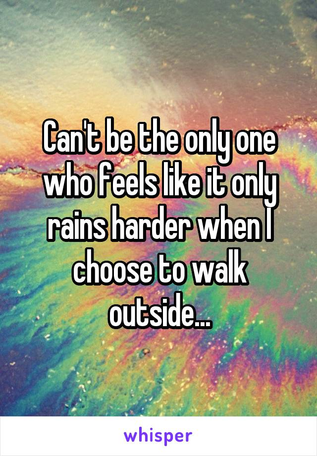 Can't be the only one who feels like it only rains harder when I choose to walk outside...