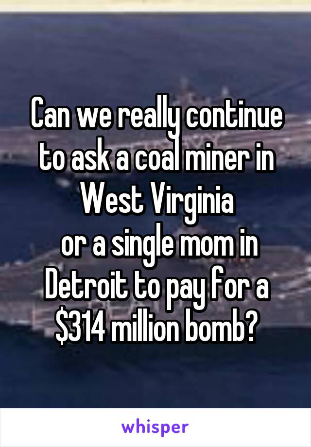 Can we really continue to ask a coal miner in West Virginia  or a single mom in Detroit to pay for a $314 million bomb?