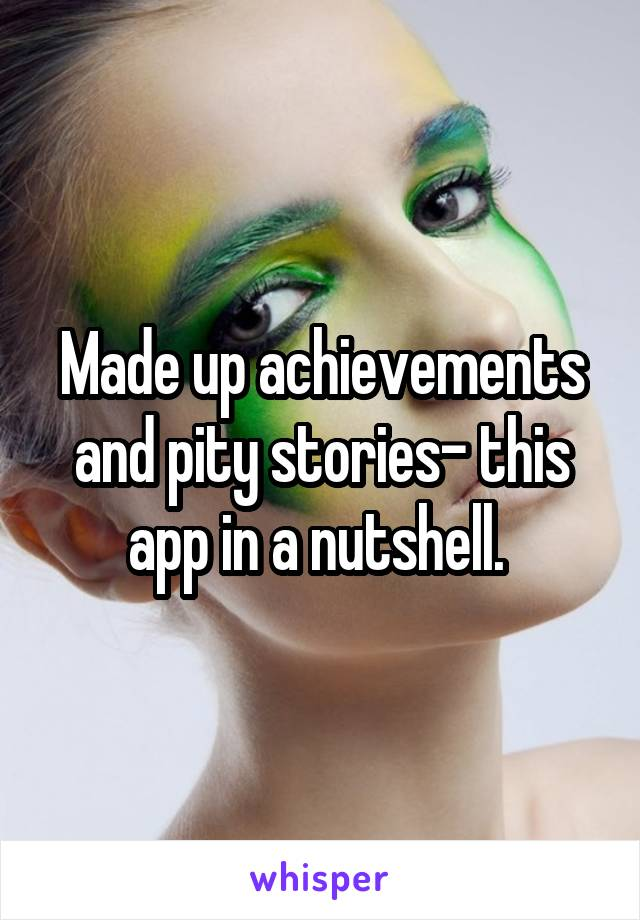 Made up achievements and pity stories- this app in a nutshell.