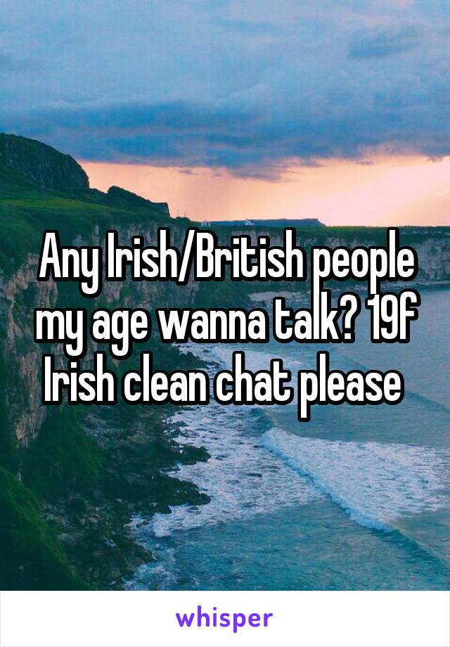Any Irish/British people my age wanna talk? 19f Irish clean chat please