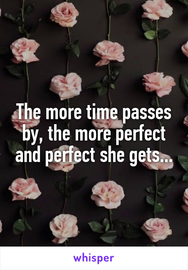 The more time passes by, the more perfect and perfect she gets...