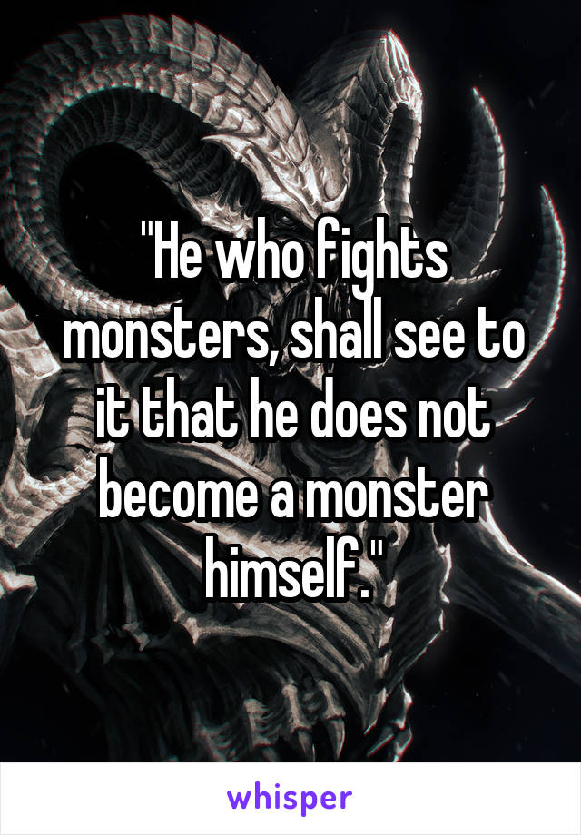 """He who fights monsters, shall see to it that he does not become a monster himself."""