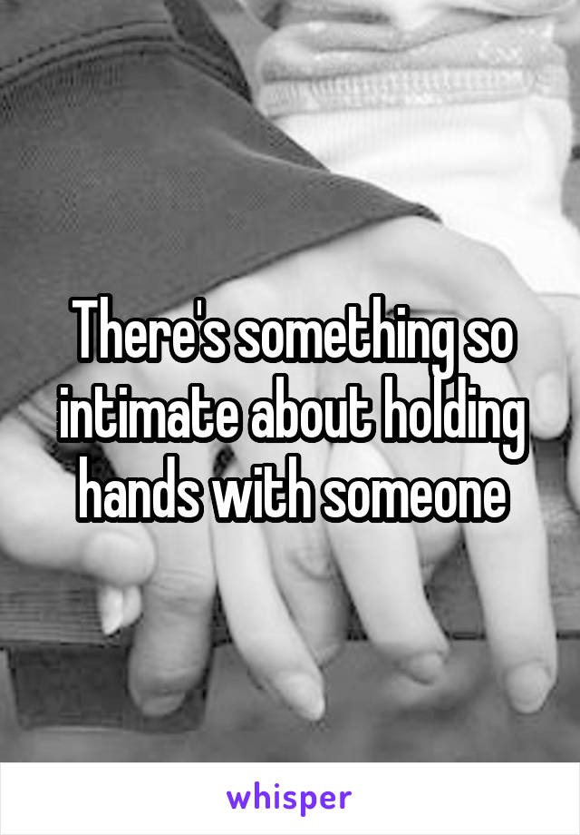 There's something so intimate about holding hands with someone