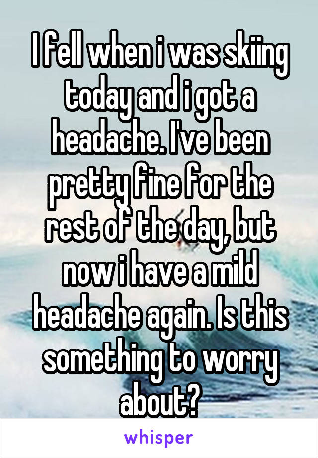 I fell when i was skiing today and i got a headache. I've been pretty fine for the rest of the day, but now i have a mild headache again. Is this something to worry about?