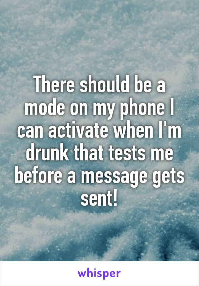 There should be a mode on my phone I can activate when I'm drunk that tests me before a message gets sent!