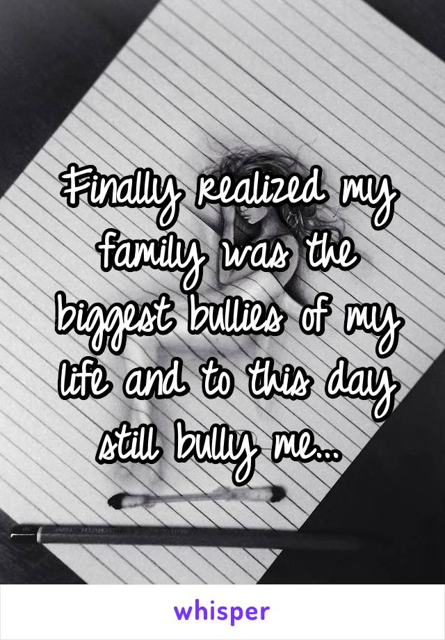 Finally realized my family was the biggest bullies of my life and to this day still bully me...