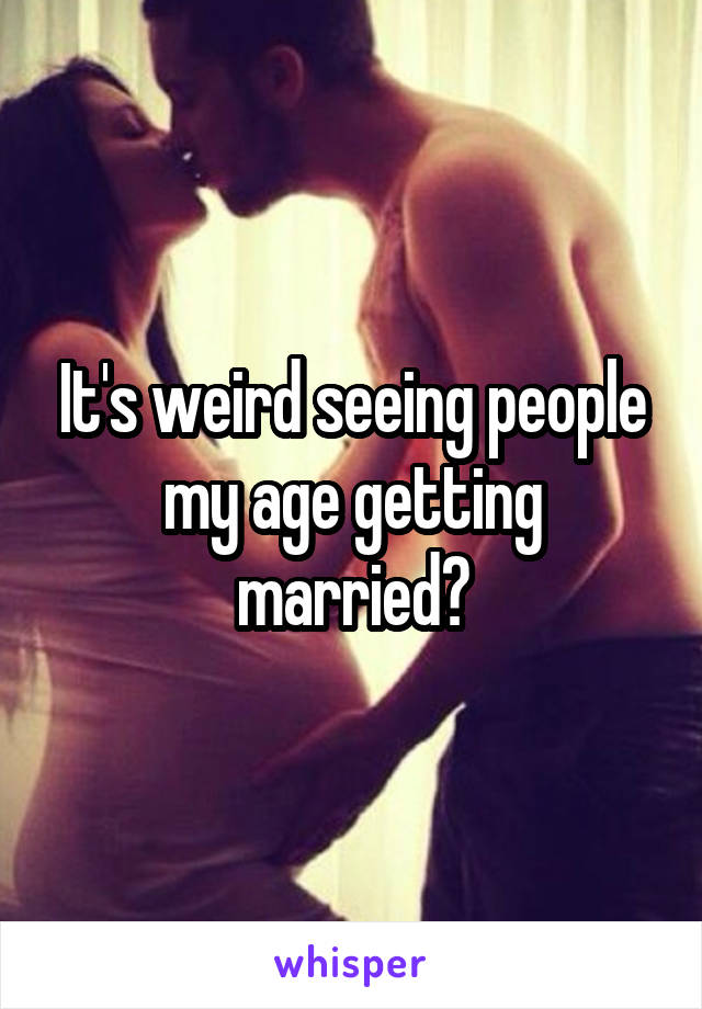 It's weird seeing people my age getting married?