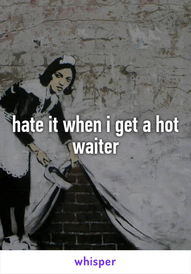 hate it when i get a hot waiter