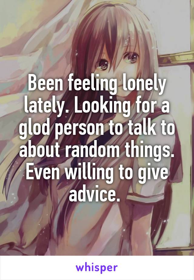 Been feeling lonely lately. Looking for a glod person to talk to about random things. Even willing to give advice.